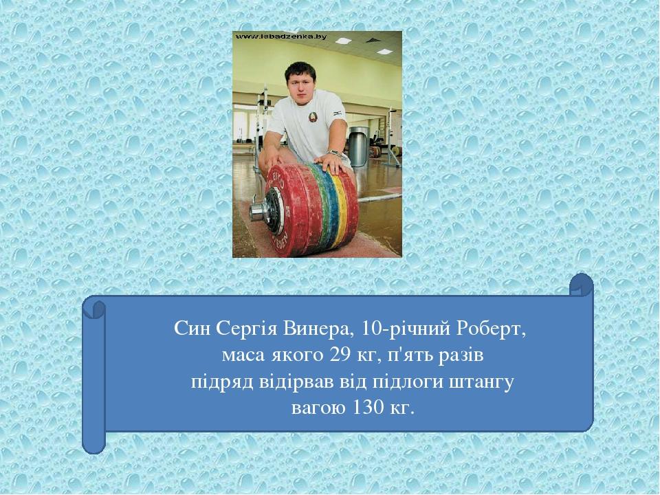 Син Сергія Винера, 10-річний Роберт, маса якого 29 кг, п'ять разів підряд відірвав від підлоги штангу вагою 130 кг.