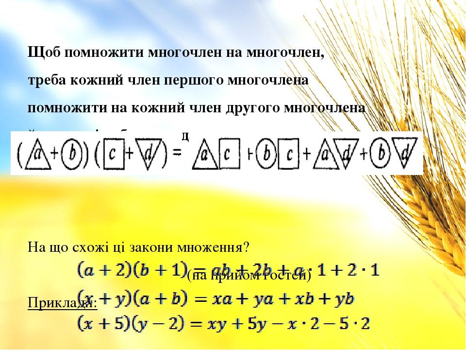 Щоб помножити многочлен на многочлен, требакожний член першого многочлена помножити на кожний член другого многочлена й утворені добутки додати. Н...