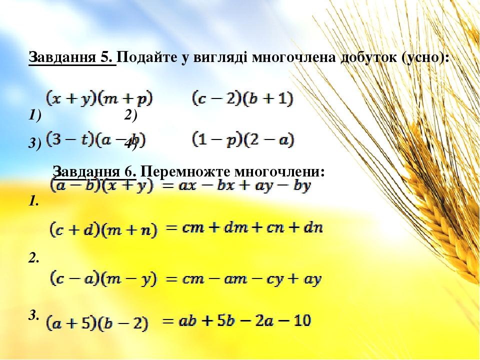 Завдання 5. Подайте у вигляді многочлена добуток (усно): 1) 2) 3) 4) Завдання 6. Перемножте многочлени: 1. 2. 3. 4.