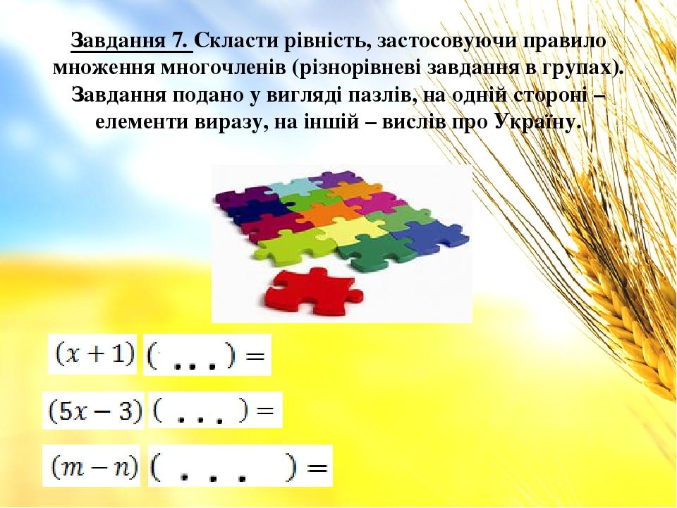Завдання 7. Скласти рівність, застосовуючи правило множення многочленів (різнорівневі завдання в групах). Завдання подано у вигляді пазлів, на одні...
