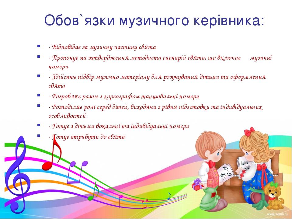 Обов`язки музичного керівника: - Відповідає за музичну частину свята - Пропонує на затвердження методиста сценарій свята, що включає музичні номери...