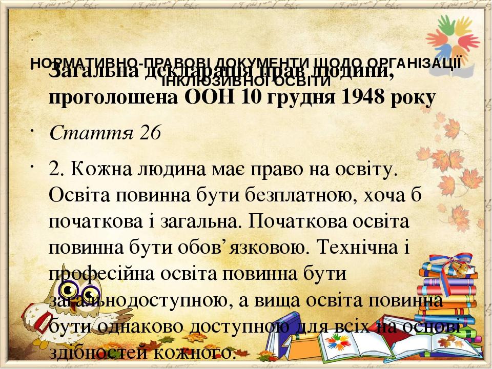 НОРМАТИВНО-ПРАВОВІ ДОКУМЕНТИ ЩОДО ОРГАНІЗАЦІЇ ІНКЛЮЗИВНОЇ ОСВІТИ  Загальна декларація прав людини, проголошена ООН 10 грудня 1948 року Стаття 26 2...