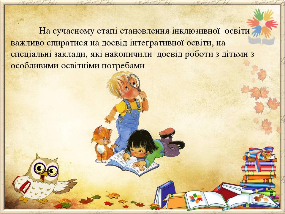 На сучасному етапі становлення інклюзивної освіти важливо спиратися на досвід інтегративної освіти, на спеціальні заклади, які накопичили досвід ро...