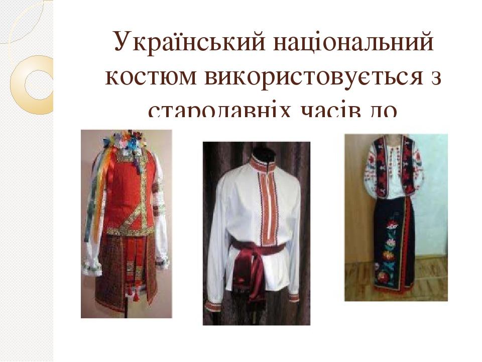 Український національний костюм використовується з стародавніх часів до сьогодення