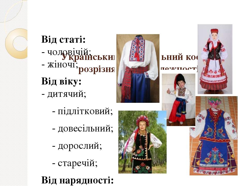 Український національний костюм розрізняється в залежності: Від статі: - чоловічій; - жіночі; Від віку: - дитячий; - підлітковий; - довесільний; - ...