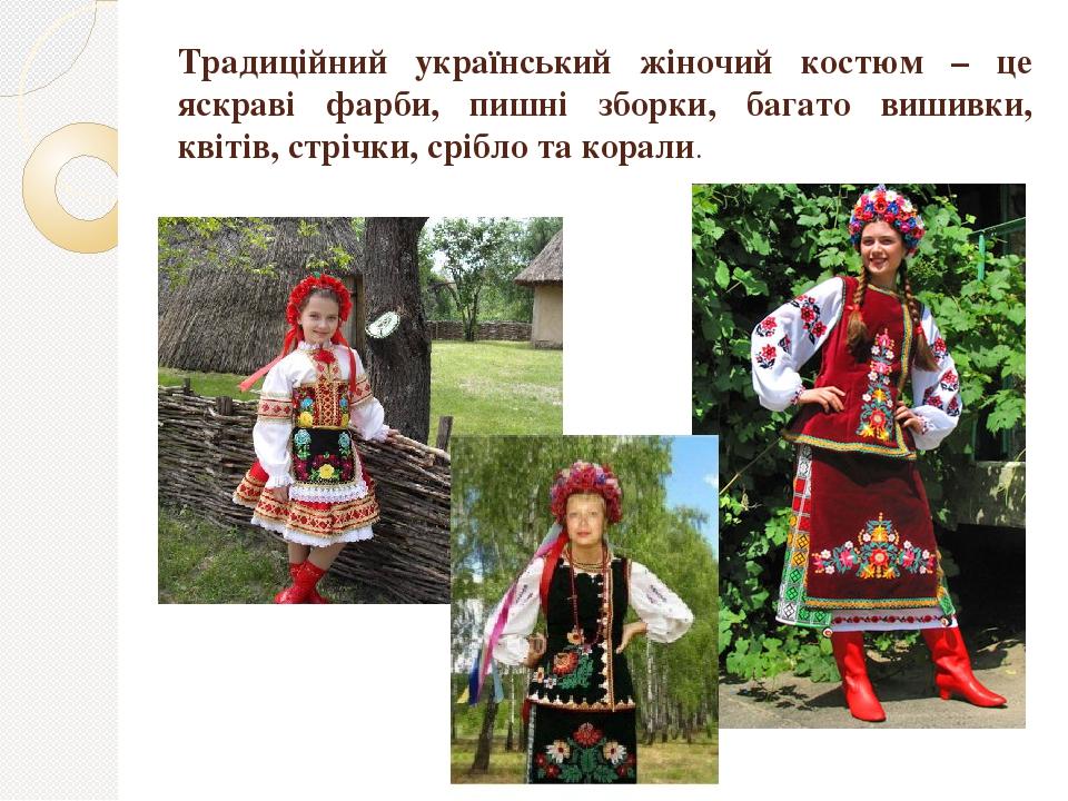 Традиційний український жіночий костюм – це яскраві фарби, пишні зборки, багато вишивки, квітів, стрічки, срібло та корали.