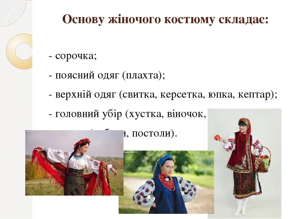 Основу жіночого костюму складає: - сорочка; - поясний одяг (плахта); - верхній одяг (свитка, керсетка, юпка, кептар); - головний убір (хустка, віно...