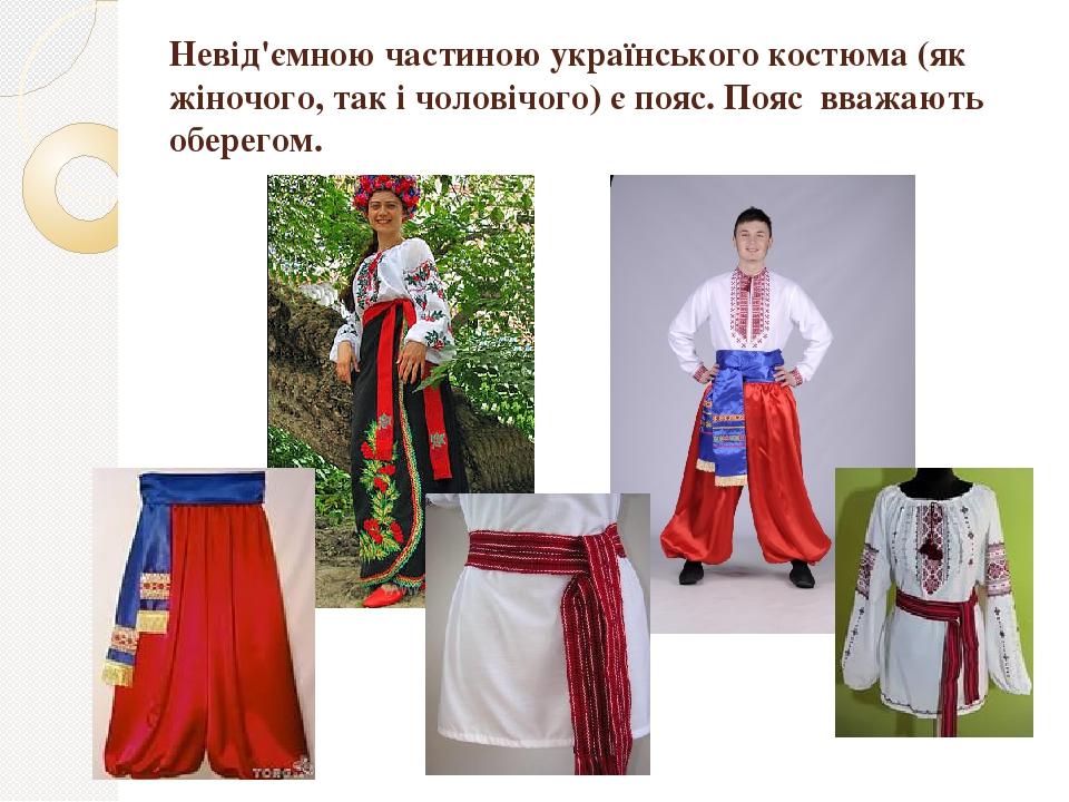 Невід'ємною частиною українського костюма (як жіночого, так і чоловічого) є пояс. Пояс вважають оберегом.