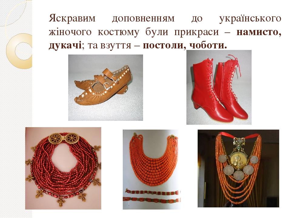 Яскравим доповненням до українського жіночого костюму були прикраси – намисто, дукачі; та взуття – постоли, чоботи.