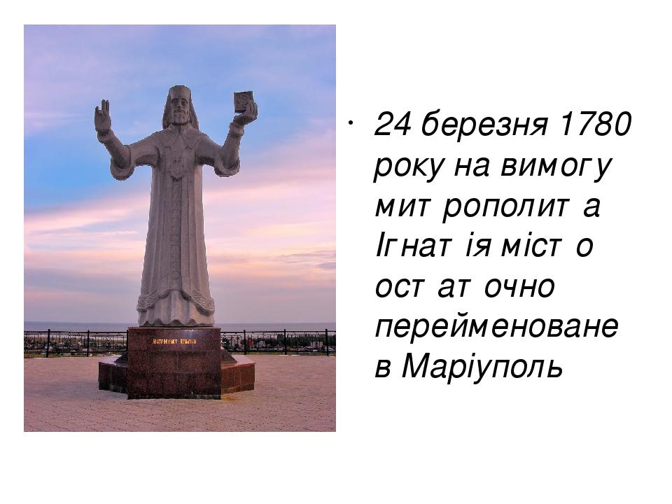 24 березня 1780 року на вимогу митрополита Ігнатія місто остаточно перейменоване в Маріуполь