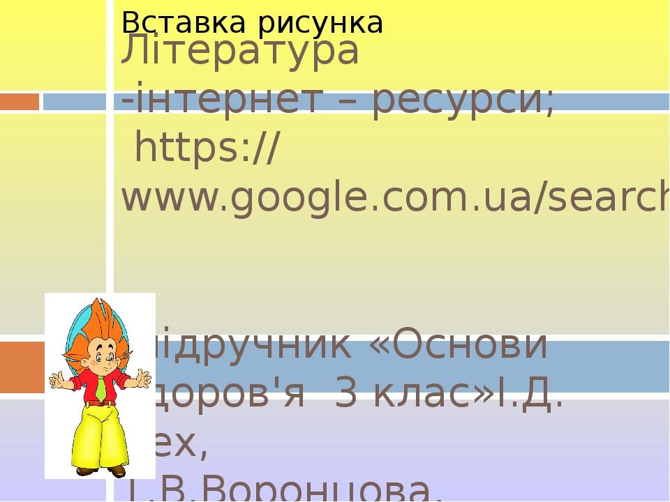 Література -інтернет – ресурси; https://www.google.com.ua/search?q -підручник «Основи здоров'я 3 клас»І.Д. Бех, Т.В.Воронцова, В.С.Пономаренко, С.В...
