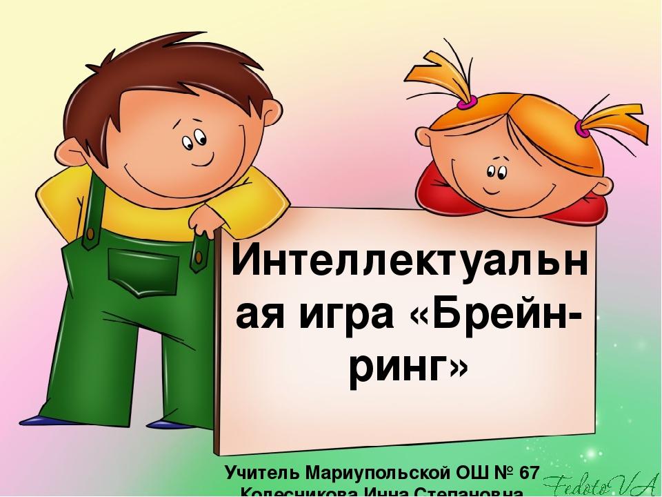 Интеллектуальная игра «Брейн-ринг» Учитель Мариупольской ОШ № 67 Колесникова Инна Степановна
