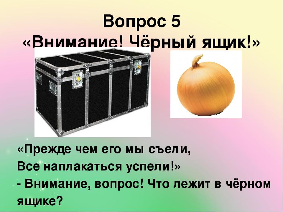 Вопрос 5 «Внимание! Чёрный ящик!» «Прежде чем его мы съели, Все наплакаться успели!» - Внимание, вопрос! Что лежит в чёрном ящике?