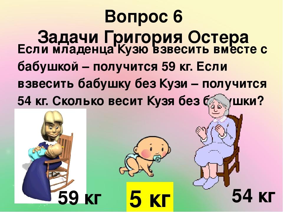 Вопрос 6 Задачи Григория Остера Если младенца Кузю взвесить вместе с бабушкой – получится 59 кг. Если взвесить бабушку без Кузи – получится 54 кг. ...