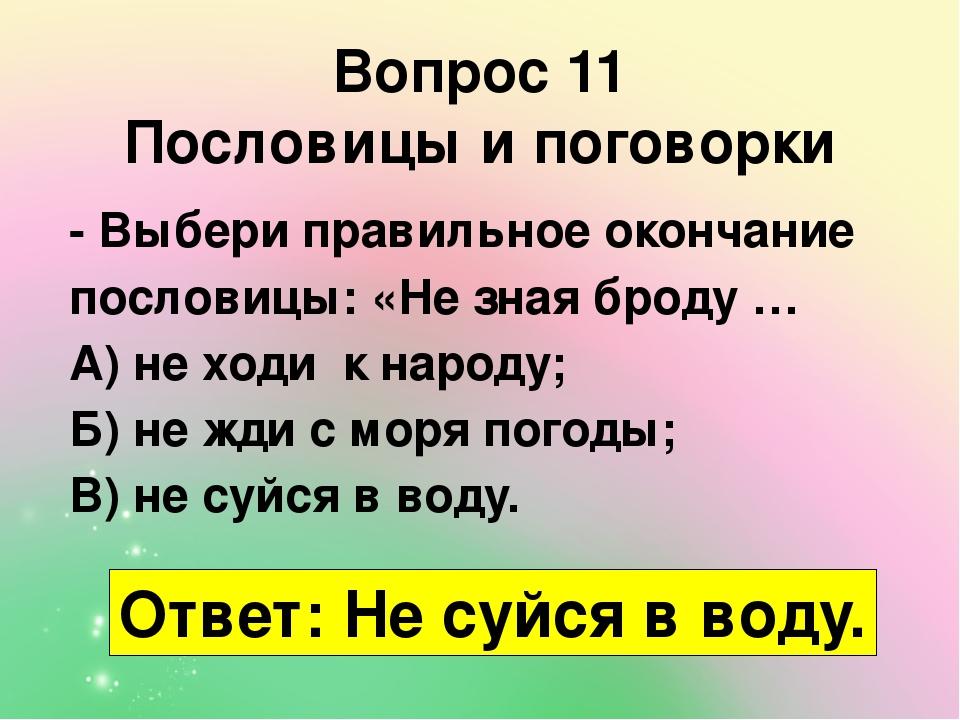 Вопрос 11 Пословицы и поговорки - Выбери правильное окончание пословицы: «Не зная броду … А) не ходи к народу; Б) не жди с моря погоды; В) не суйся...