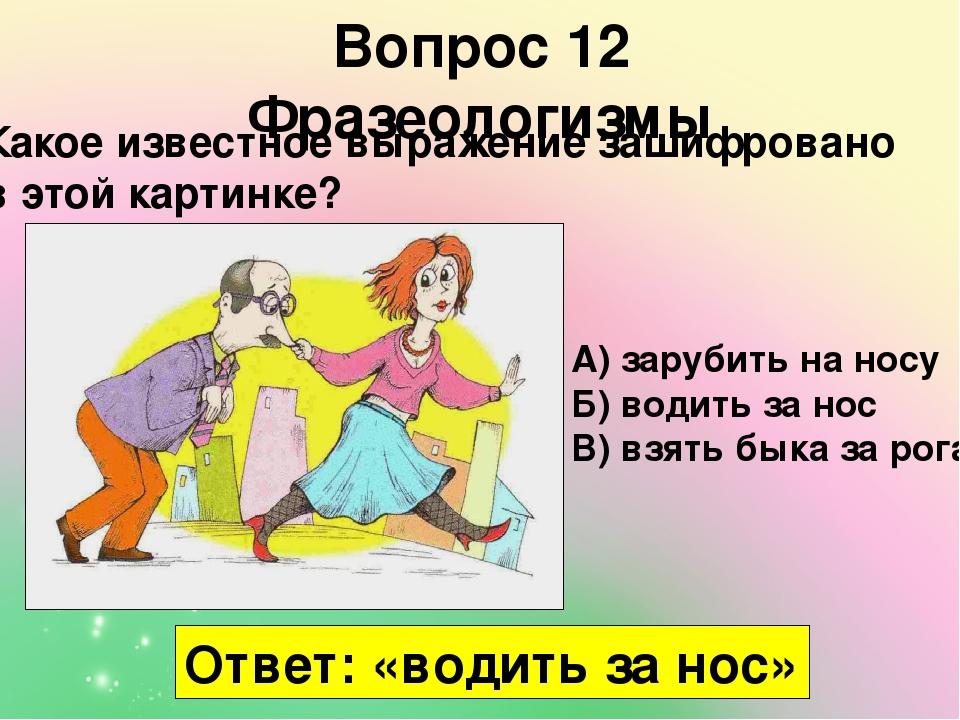 Вопрос 12 Фразеологизмы Какое известное выражение зашифровано в этой картинке? А) зарубить на носу Б) водить за нос В) взять быка за рога Ответ: «в...
