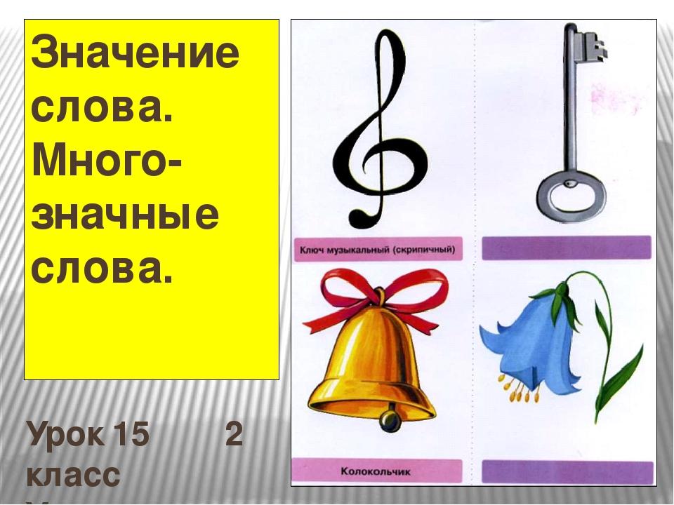 Значение слова. Много-значные слова. Урок 15 2 класс Учитель :Колесникова И.С.