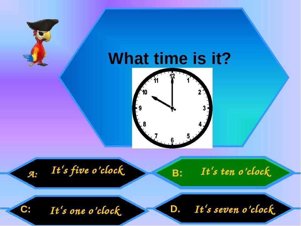 What time is it? A: C: B: D. It's five o'clock It's one o'clock It's ten o'clock It's seven o'clock