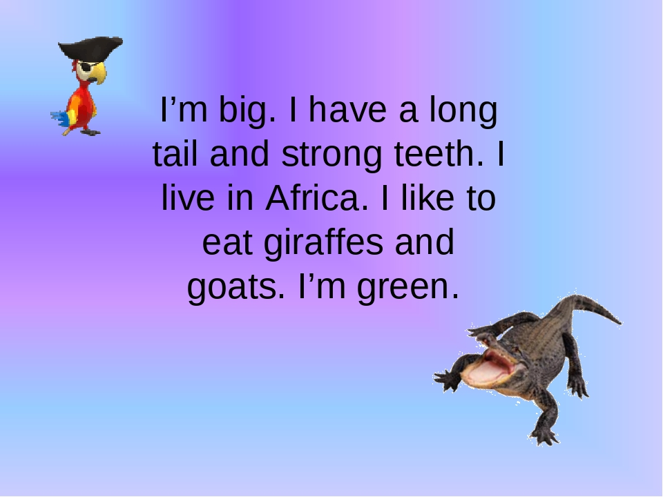 I'm big. I have a long tail and strong teeth. I live in Africa. I like to eat giraffes and goats. I'm green.