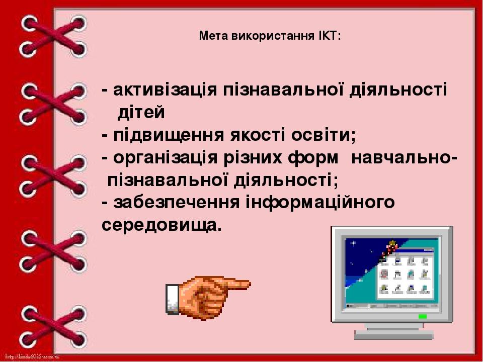 Мета використання ІКТ: - активізація пізнавальної діяльності дітей - підвищення якості освіти; - організація різних форм навчально- пізнавальної ді...