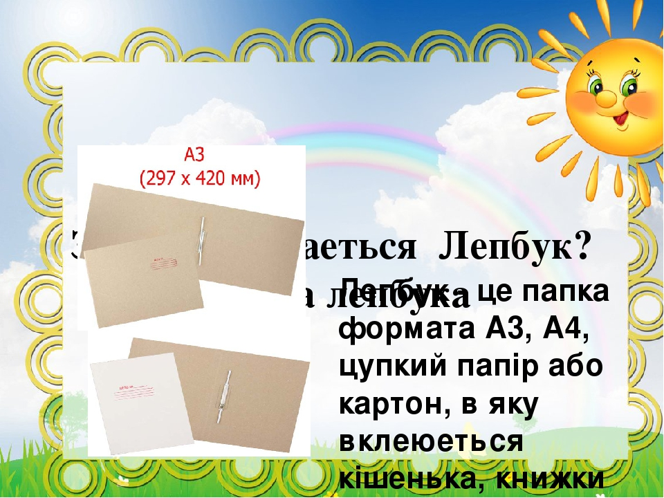 З чого складаеться Лепбук? Основа лепбука Лепбук - це папка формата А3, А4, цупкий папір або картон, в яку вклеюеться кішенька, книжки разкладки і ...
