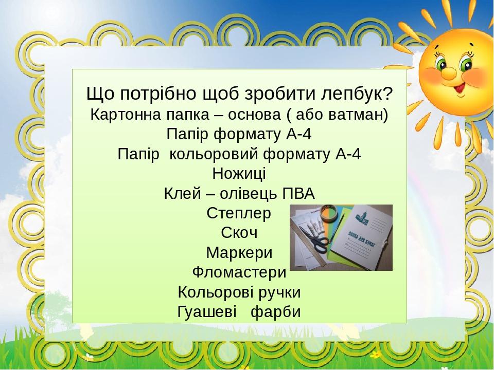 Що потрібно щоб зробити лепбук? Картонна папка – основа ( або ватман) Папір формату А-4 Папір кольоровий формату А-4 Ножиці Клей – олівець ПВА Степ...