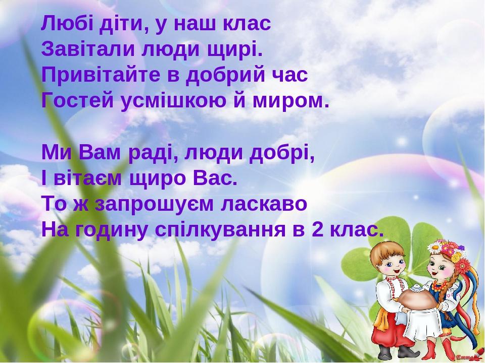 Любі діти, у наш клас Завітали люди щирі. Привітайте в добрий час Гостей усмішкою й миром. Ми Вам раді, люди добрі, І вітаєм щиро Вас. То ж запрошу...