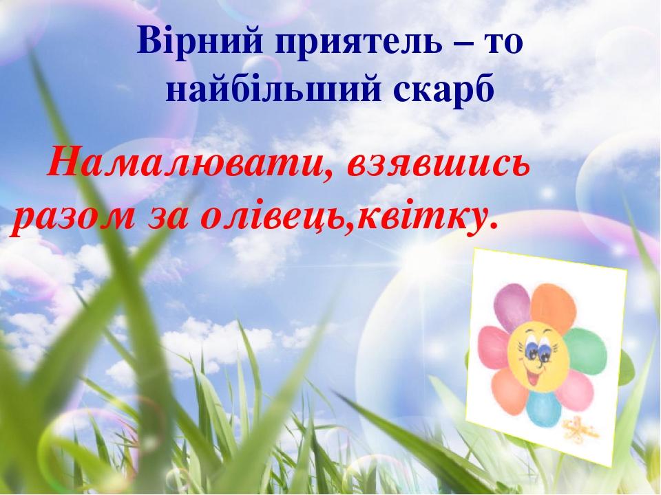 Вірний приятель – то найбільший скарб Намалювати, взявшись разом за олівець,квітку.