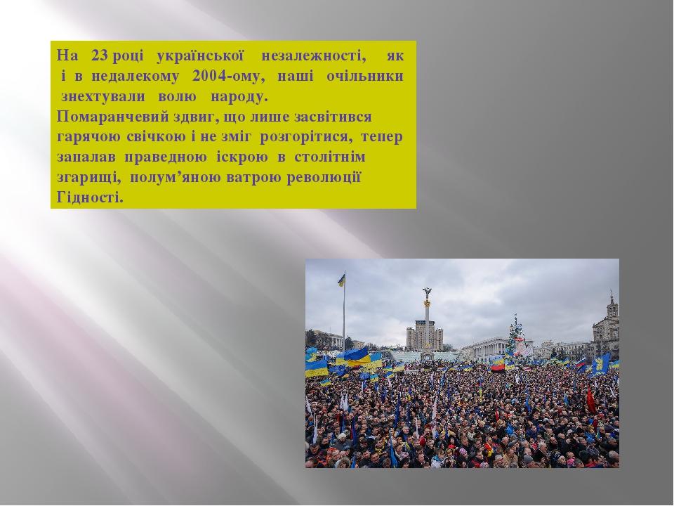На 23 році української незалежності, як і в недалекому 2004-ому, наші очільники знехтували волю народу. Помаранчевий здвиг, що лише засвітився гаря...