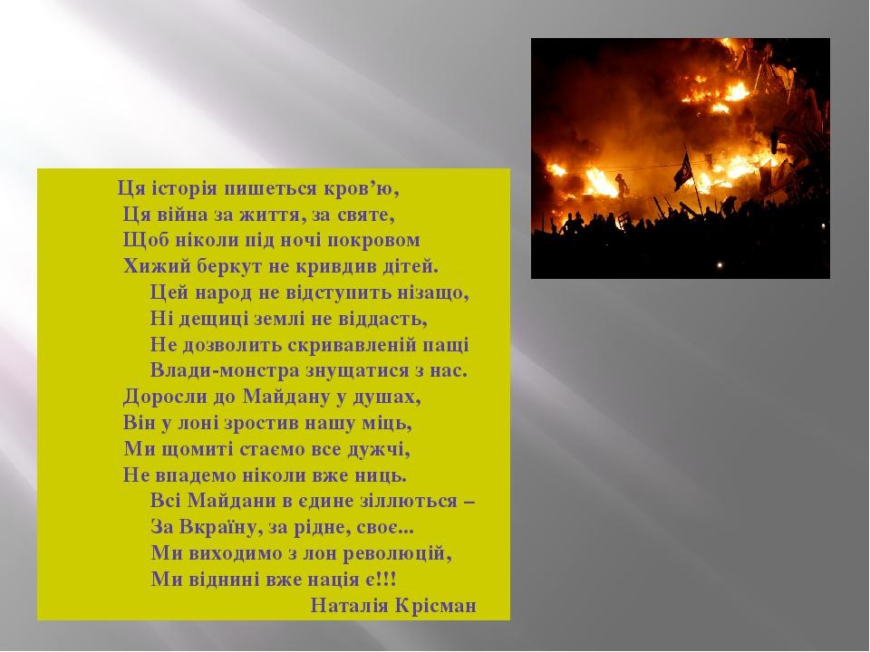 Ця історія пишеться кров'ю, Ця війна за життя, за святе, Щоб ніколи під ночі покровом Хижий беркут не кривдив дітей. Цей народ не відступить нізащо...