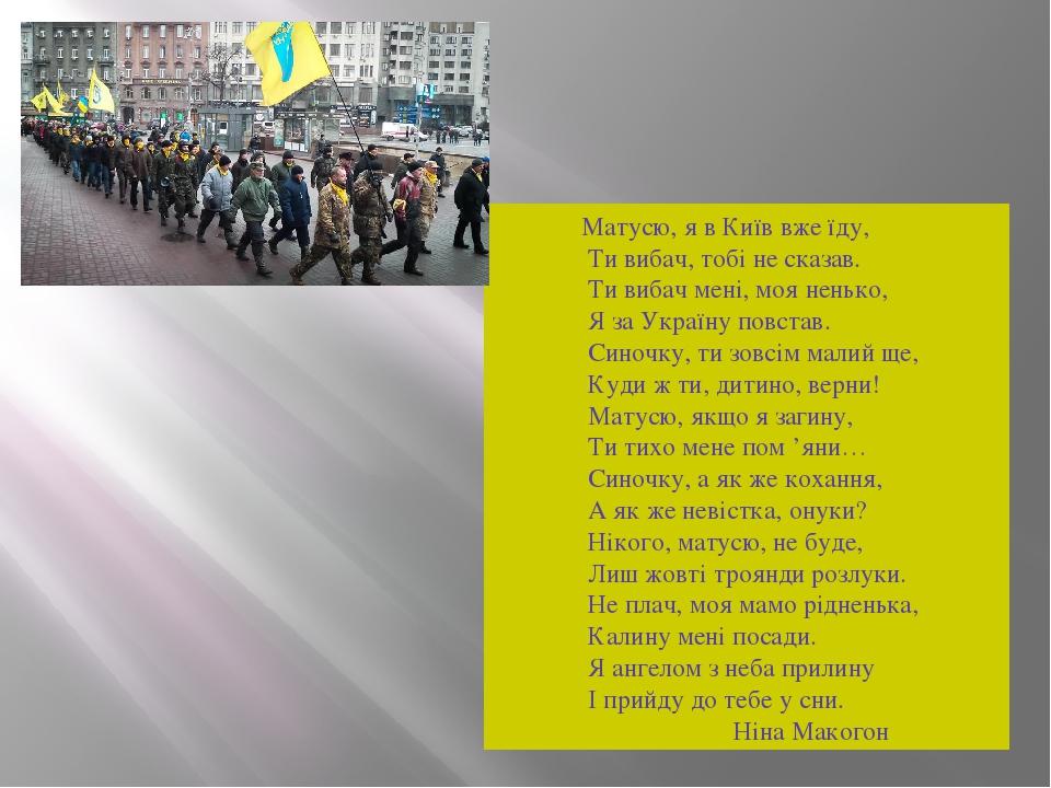 Матусю, я в Київ вже їду, Ти вибач, тобі не сказав. Ти вибач мені, моя ненько, Я за Україну повстав. Синочку, ти зовсім малий ще, Куди ж ти, дитино...