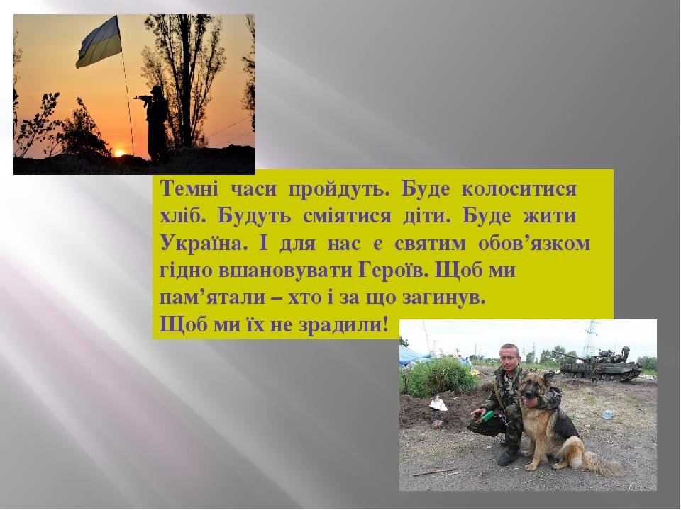 Темні часи пройдуть. Буде колоситися хліб. Будуть сміятися діти. Буде жити Україна. І для нас є святим обов'язком гідно вшановувати Героїв. Щоб ми ...