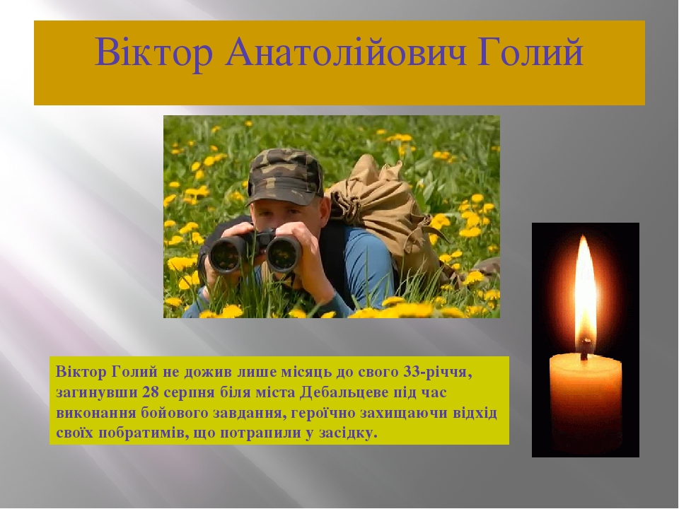 Віктор Анатолійович Голий Віктор Голий не дожив лише місяць до свого 33-річчя, загинувши 28 серпня біля міста Дебальцеве під час виконання бойового...