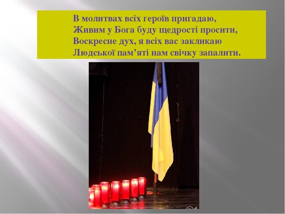 В молитвах всіх героїв пригадаю, Живим у Бога буду щедрості просити, Воскресне дух, я всіх вас закликаю Людської пам'яті нам свічку запалити.