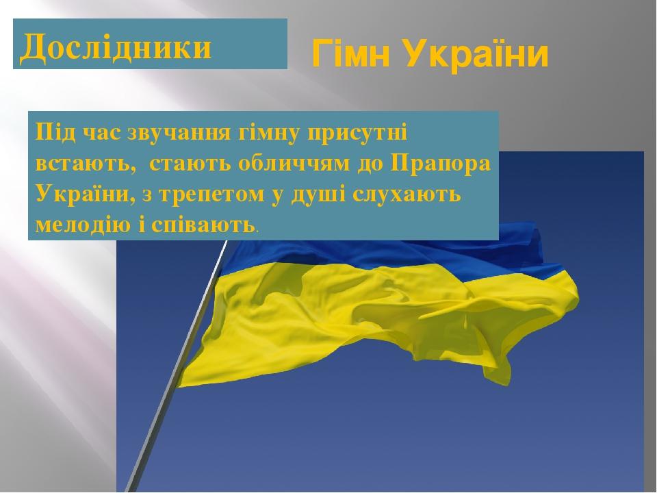 Дослідники Гімн України Під час звучання гімну присутні встають, стають обличчям до Прапора України, з трепетом у душі слухають мелодію і співають.