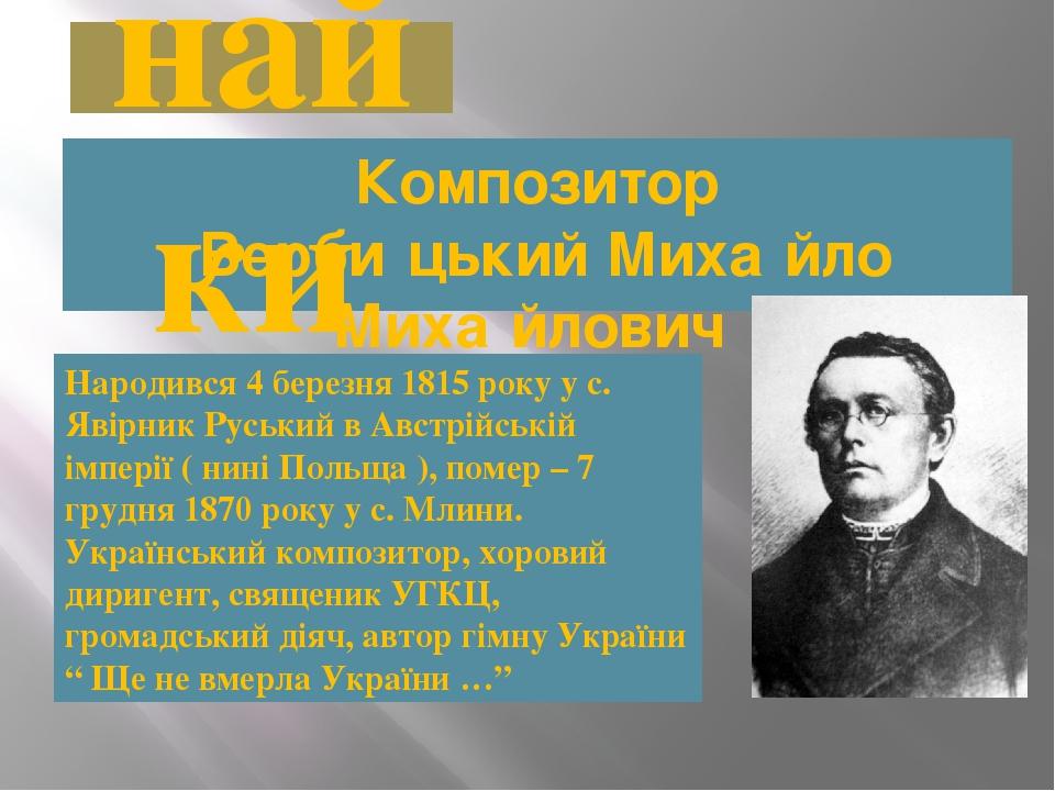 Композитор Верби́цький Миха́йло Миха́йлович Народився 4 березня 1815 року у с. Явірник Руський в Австрійській імперії ( нині Польща ), помер – 7 г...