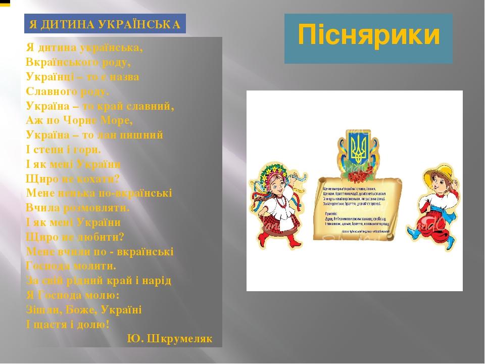 Піснярики Я ДИТИНА УКРАЇНСЬКА Я дитина українська, Вкраїнського роду, Українці – то є назва Славного роду. Україна – то край славний, Аж по Чорне М...