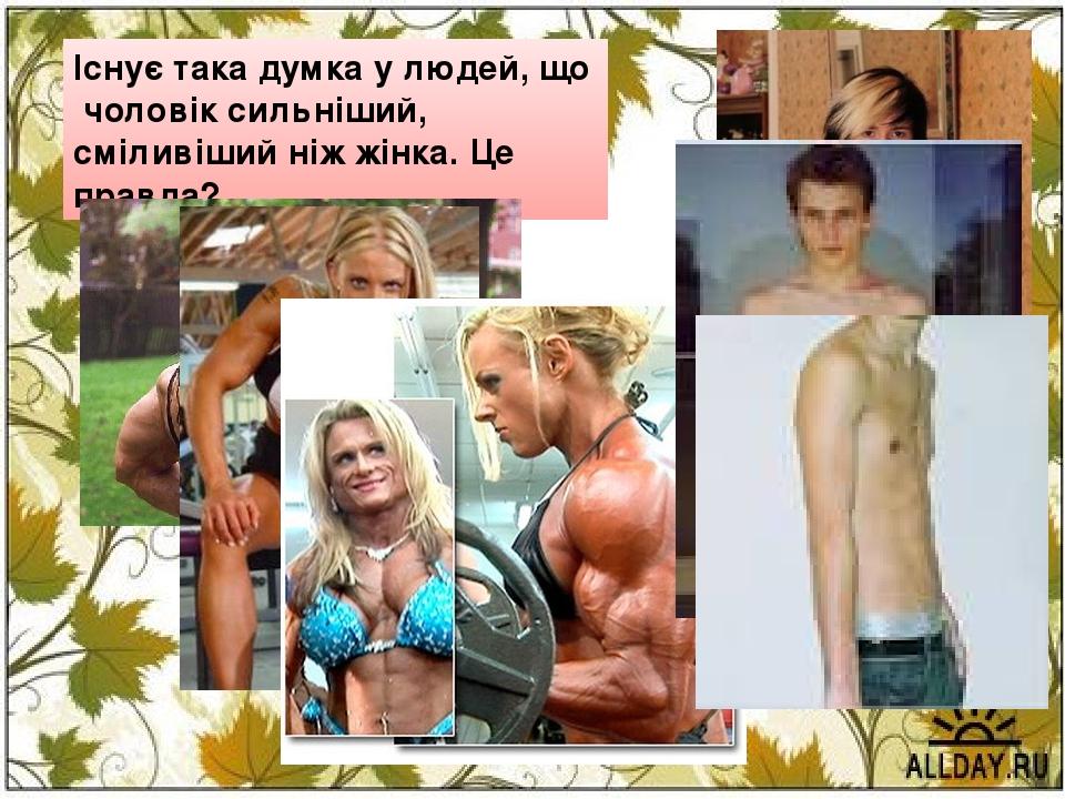 Існує така думка у людей, що чоловік сильніший, сміливіший ніж жінка. Це правда?