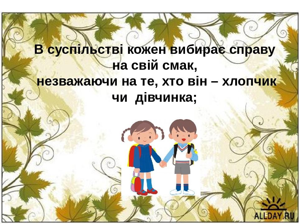 В суспільстві кожен вибирає справу на свій смак, незважаючи на те, хто він – хлопчик чи дівчинка;