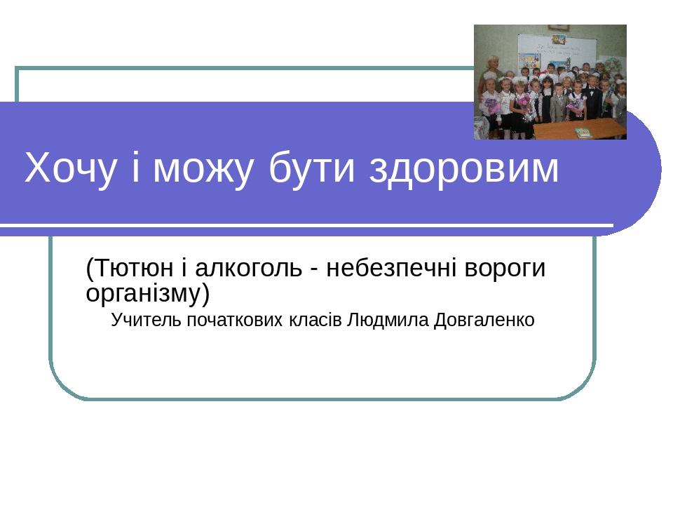 Хочу і можу бути здоровим (Тютюн і алкоголь - небезпечні вороги організму) Учитель початкових класів Людмила Довгаленко
