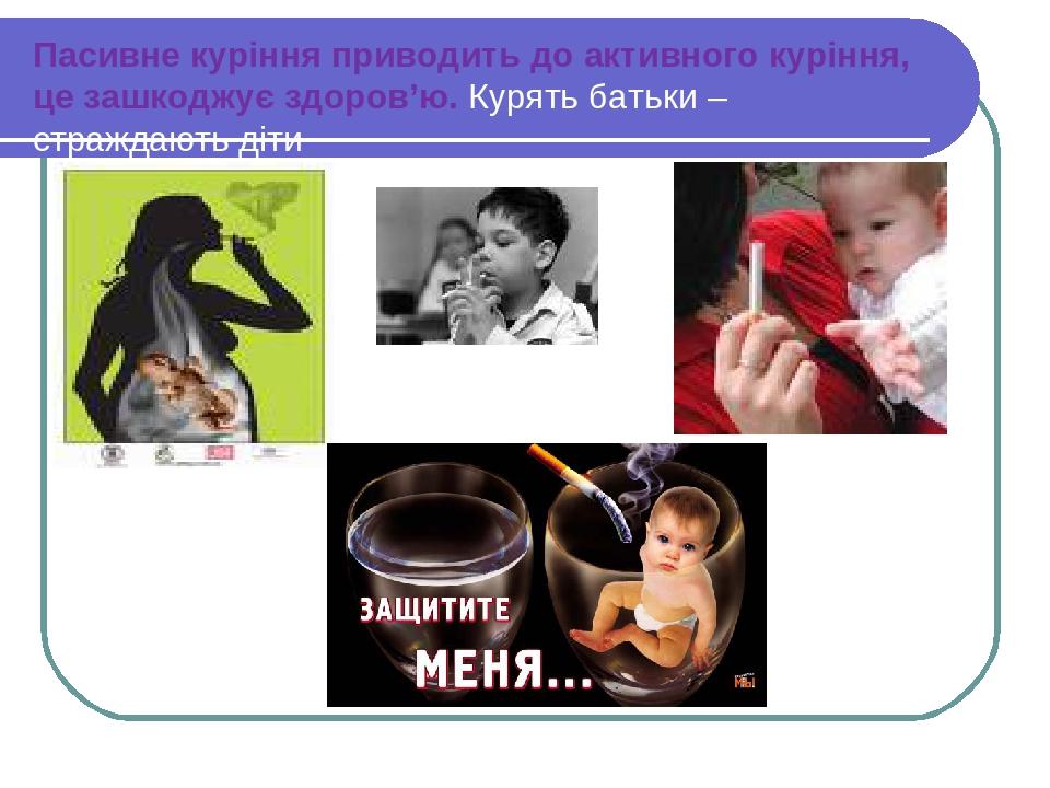 Пасивне куріння приводить до активного куріння, це зашкоджує здоров'ю. Курять батьки – страждають діти