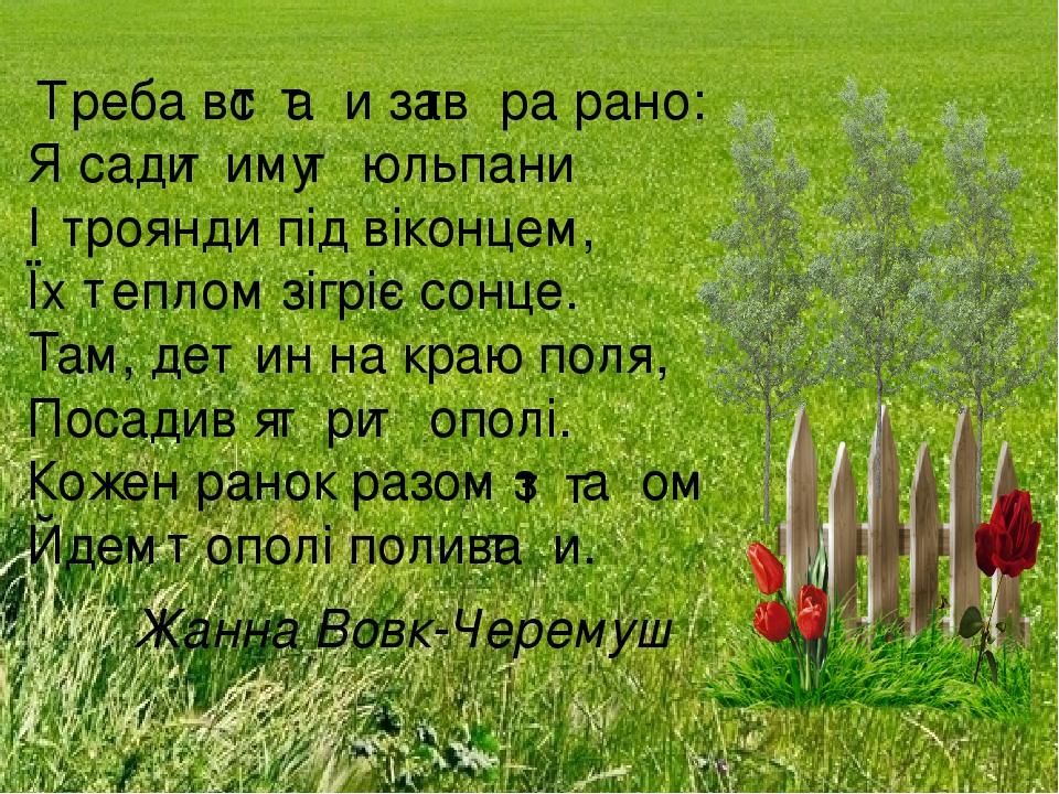 реба вс а и зав ра рано: Я сади иму юльпани І роянди під віконцем, Їх еплом зігріє сонце. ам, де ин на краю поля, Посадив я ри ополі. Кожен ранок р...