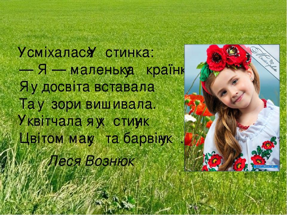 сміхалася стинка: — Я — маленька країнка, Я досвіта вставала Та зори вишивала. квітчала я х стинк Цвітом мак та барвінк . Леся Вознюк У У у у ...