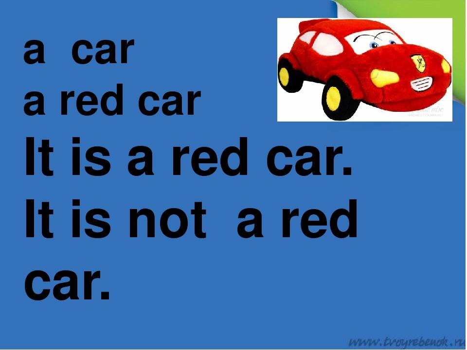 a car a red car It is a red car. It is not a red car.