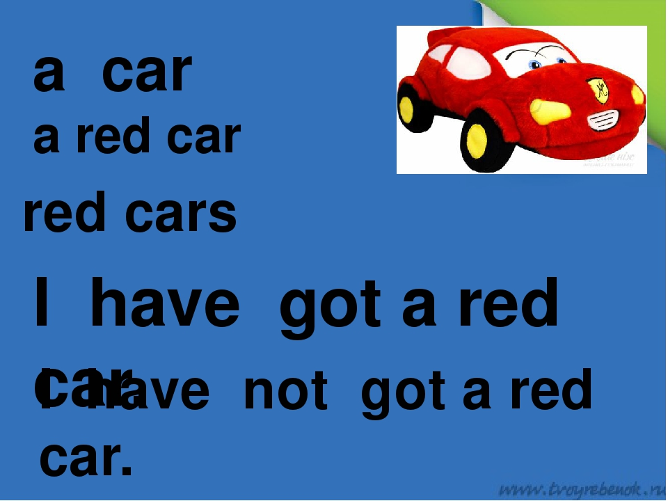 a car a red car red cars I have got a red car. I have not got a red car.