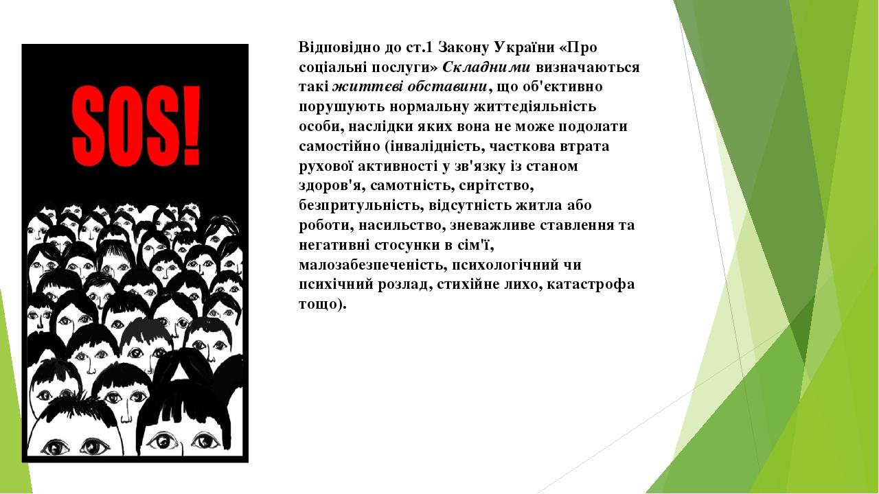 Відповідно до ст.1 Закону України «Про соціальні послуги» Складними визначаються такі життєві обставини, що об'єктивно порушують нормальну життєдія...