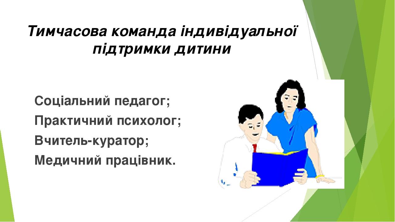 Тимчасова команда індивідуальної підтримки дитини Соціальний педагог; Практичний психолог; Вчитель-куратор; Медичний працівник.
