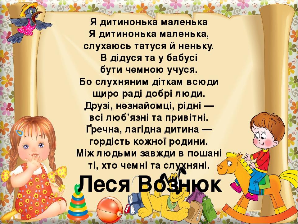 Я дитинонька маленька Я дитинонька маленька, слухаюсь татуся й неньку. В дідуся та у бабусі бути чемною учуся. Бо слухняним діткам всюди щиро раді ...