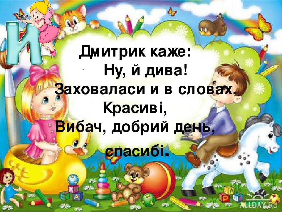 Дмитрик каже: Ну, й дива! Заховаласи и в словах. Красиві, Вибач, добрий день, спасибі.