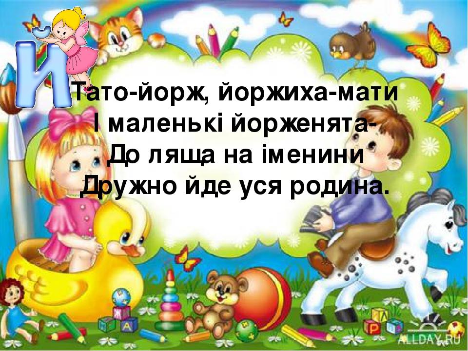 Тато-йорж, йоржиха-мати І маленькі йорженята- До ляща на іменини Дружно йде уся родина.